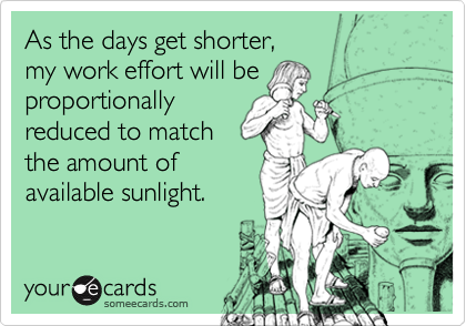On this shortest day of the year, my work effort will be reduced proportional to the amount of daylight hours.