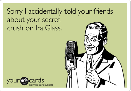 Sorry I accidentally told your friends about your secret crush on Ira Glass.