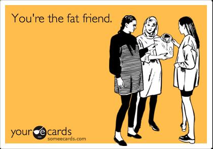 You're the fat friend.