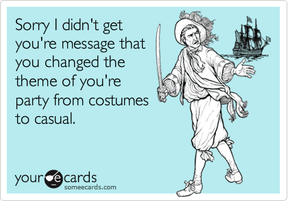 Sorry I didn't getyou're message thatyou changed thetheme of you'reparty from costumesto casual.