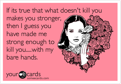 If its true that what doesn't kill you makes you stronger, then I guess you have made me strong enough to kill you.....with my bare hands.