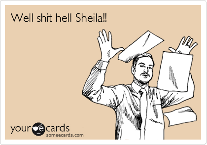 Well shit hell Sheila!!