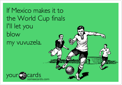If Mexico makes it to  the World Cup finals I'll let you  blow my vuvuzela.