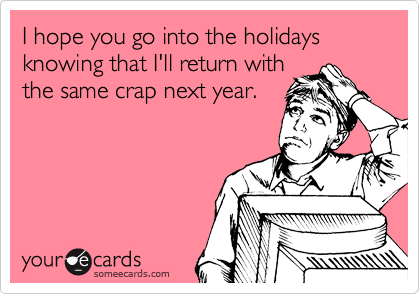 I hope you go into the holidays knowing that I'll return with the same crap next year.