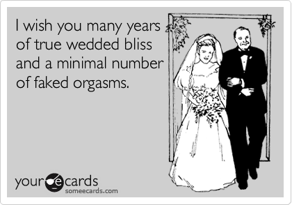 I wish you many years of true wedded blissand a minimal numberof faked orgasms.