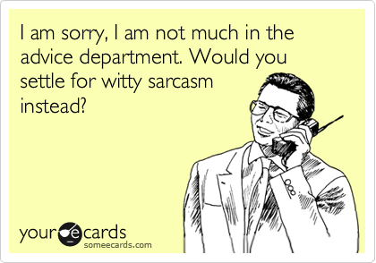 I am sorry, I am not much in the advice department. Would you settle for witty sarcasm instead?