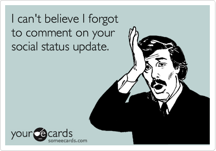 I can't believe I forgot to comment on your social status update.