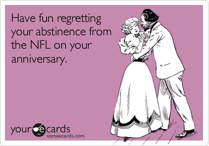 Have fun regrettingyour abstinence fromthe NFL on youranniversary.