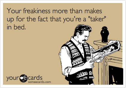 "Your freakiness more than makes up for the fact that you're a ""taker"" in bed."