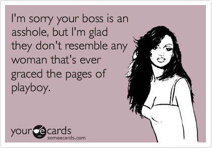 I'm sorry your boss is an asshole, but I'm glad they don't resemble any woman that's ever graced the pages of playboy.
