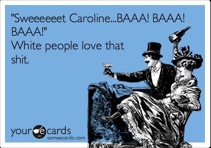"""""""Sweeeeeet Caroline...BAAA! BAAA! BAAA!""""  White people love that shit."""