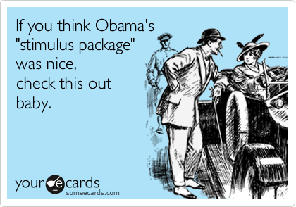 """If you think Obama's """"stimulus package"""" was nice,check this outbaby."""
