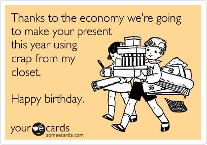 Thanks to the economy we're going to make your present