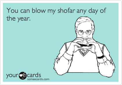 You can blow my shofar any day of the year.