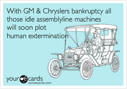 With GM & Chryslers bankruptcy all those idle assemblyline machines will soon plothuman extermination
