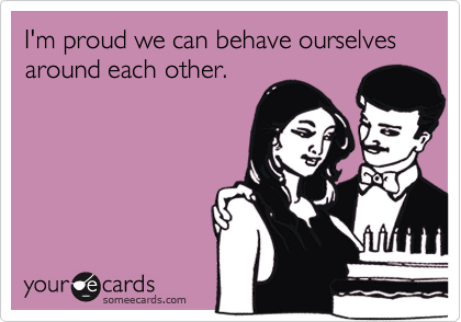 I'm proud we can behave ourselves around each other.