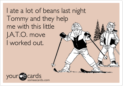 I ate a lot of beans last night Tommy and they helpme with this littleJ.A.T.O. move I worked out.