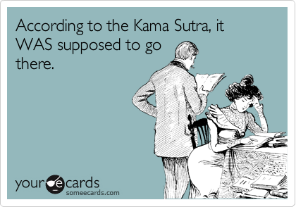 According to the Kama Sutra, it WAS supposed to go there.