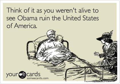 Think of it as you weren't alive to see Obama ruin the United States of America.