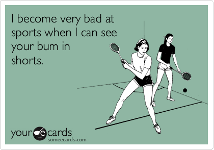 I become very bad at  sports when I can see your bum in  shorts.