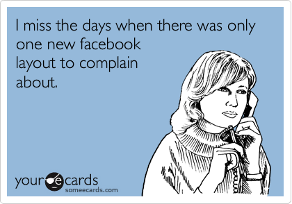 I miss the days when there was only one new facebooklayout to complainabout.