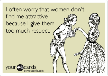 I often worry that women don't find me attractivebecause I give themtoo much respect.