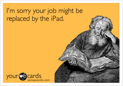 I'm sorry your job might be replaced by the iPad.