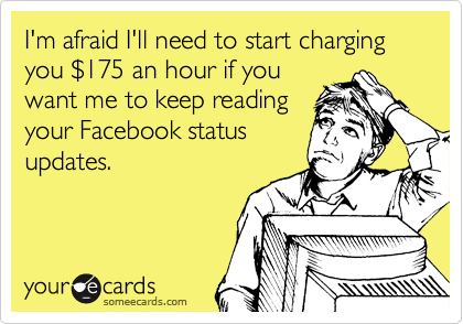 I'm afraid I'll need to start charging you %24175 an hour if you want me to keep reading your Facebook status updates.