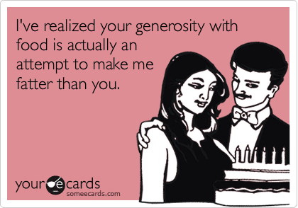 I've realized your generosity with food is actually anattempt to make mefatter than you.