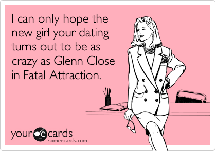 I can only hope thenew girl your datingturns out to be ascrazy as Glenn Closein Fatal Attraction.
