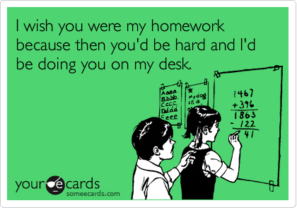 I wish you were my homework because then you'd be hard and I'd be doing you on my desk.