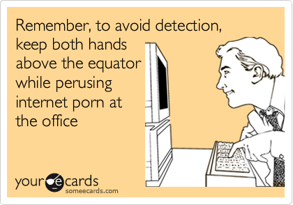 Remember, to avoid detection, keep both handsabove the equatorwhile perusinginternet porn atthe office