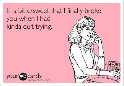 It is bittersweet that I finally broke you when I had kinda quit trying.