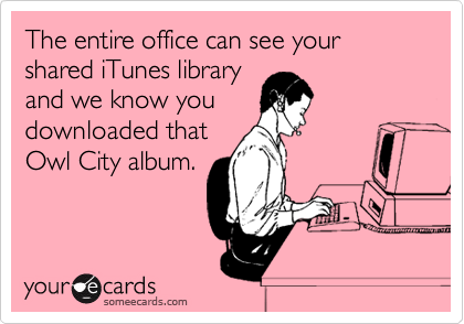 The entire office can see your shared iTunes library and we know you downloaded that Owl City album.