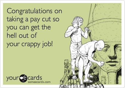 Congratulations ontaking a pay cut soyou can get thehell out ofyour crappy job!