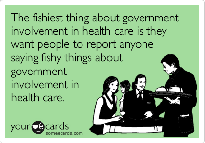 The fishiest thing about government involvement in health care is they want people to report anyone saying fishy things about  government involvement in health care.