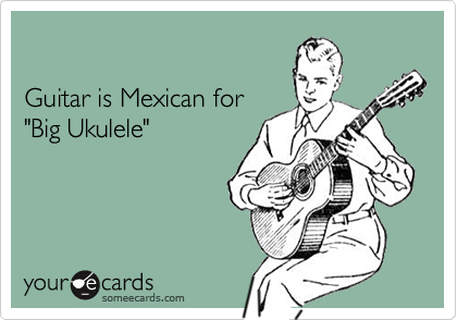"""Guitar is Mexican for""""Big Ukulele"""""""