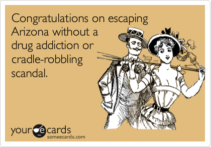 Congratulations on escaping Arizona without adrug addiction orcradle-robblingscandal.