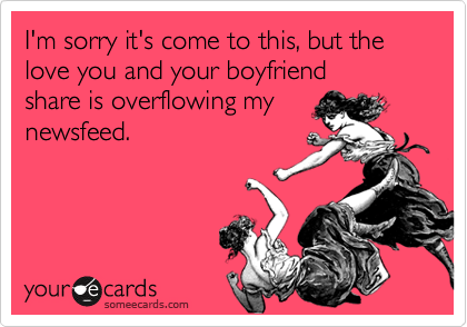 I'm sorry it's come to this, but the love you and your boyfriend  share is overflowing my  newsfeed.
