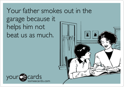 Your father smokes out in the garage because it