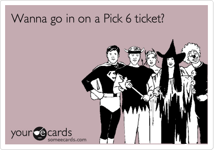 Wanna go in on a Pick 6 ticket?