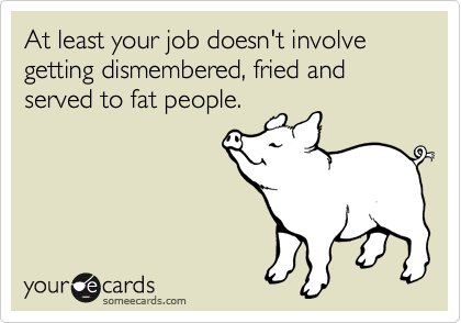 At least your job doesn't involve getting dismembered, fried and served to fat people.