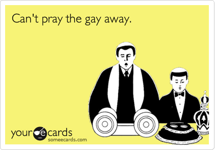 Can't pray the gay away.