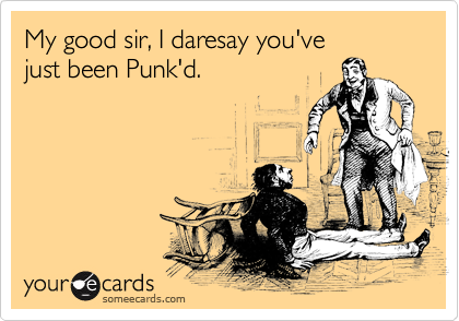 My good sir, I daresay you've 