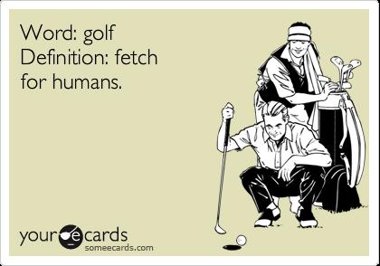 Word: golf Definition: fetchfor humans.