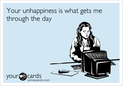 Your unhappiness is what gets me through the day