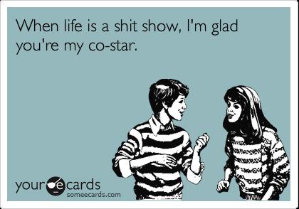 When life is a shit show, I'm glad you're my co-star.