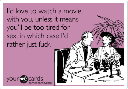 I'd love to watch a movie with you, unless it means you'll be too tired for sex, in which case I'd rather just fuck.