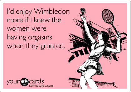 I'd enjoy Wimbledon more if I knew the women were  having orgasms when they grunted.