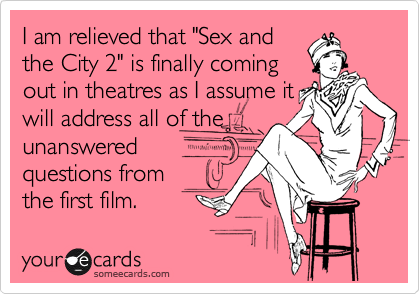"""I am relieved that """"Sex and the City 2"""" is finally coming out in theatres as I assume it will address all of the unanswered questions from the first film."""